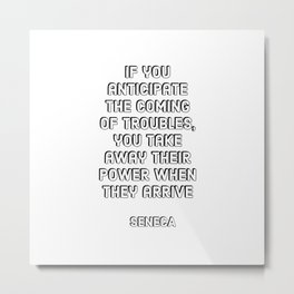 If you anticipate the coming of troubles, you take away their power when they arrive - SENECA Stoic Metal Print