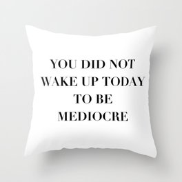 You did not wake up today to be mediocre Throw Pillow