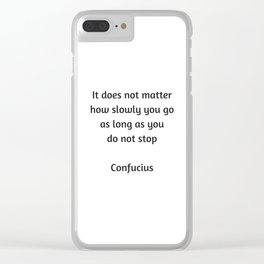 Confucius Quote - It does not matter how slowly you go as long as you do not stop Clear iPhone Case