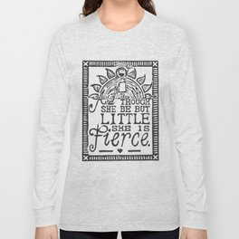 """""""And though she be but little she is fierce."""" Long Sleeve T-shirt"""
