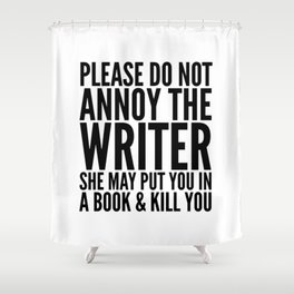 Please do not annoy the writer. She may put you in a book and kill you. Shower Curtain