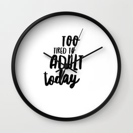 Too Tired To Adult Today Wall Clock