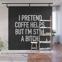 I pretend coffe helps, but I'm still a bitch Wall Mural