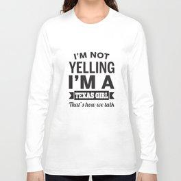 I am not yelling I am a texas girl thats how we talk texas t-shirts Long Sleeve T-shirt