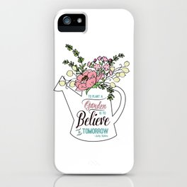 To Plant a Garden is to Believe in Tomorrow Quote iPhone Case