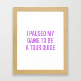 I Paused My Game To Be A Tour Guide Design Framed Art Print