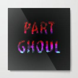 Part Ghoul  Metal Print