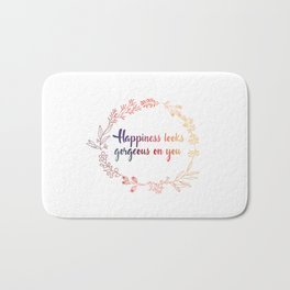Happiness looks gorgeous on you Bath Mat