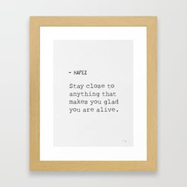 Hafez: Stay Close to anything that makes you glad you are alive. Framed Art Print