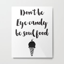 Don't be eye candy be soul food Quote Metal Print