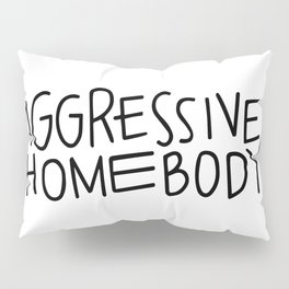 Aggressive Homebody Pillow Sham