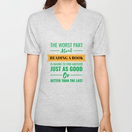 The Worst Part About Reading A Book Is Having to Find Another Just As Good Or Better Than The Last Unisex V-Neck