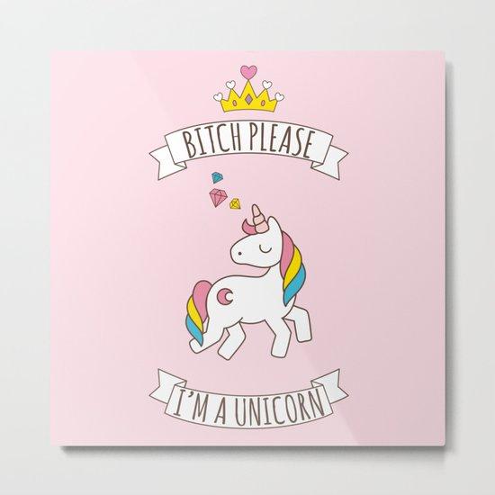 Bitch Please, I'm a Unicorn Metal Print