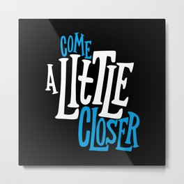 Come a Little Closer Metal Print