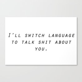 I'll switch language to talk shit about you. Canvas Print