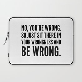 NO, YOU'RE WRONG. SO JUST SIT THERE IN YOUR WRONGNESS AND BE WRONG. Laptop Sleeve