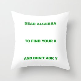 Dear Algebra Please Stop Asking Us To Find Your X T-shirt Throw Pillow