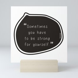 Sometimes you have to be strong for yourself. Mini Art Print