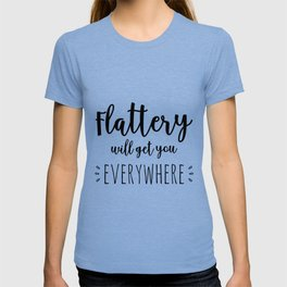 flattery will get you everywhere T-shirt