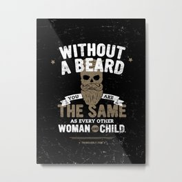 WITHOUT A BEARD YOU ARE THE SAME AS EVERY OTHER WOMAN AND CHILD. Metal Print