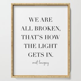 We Are All Broken, That's How the Light Gets In. -Ernest Hemingway Serving Tray