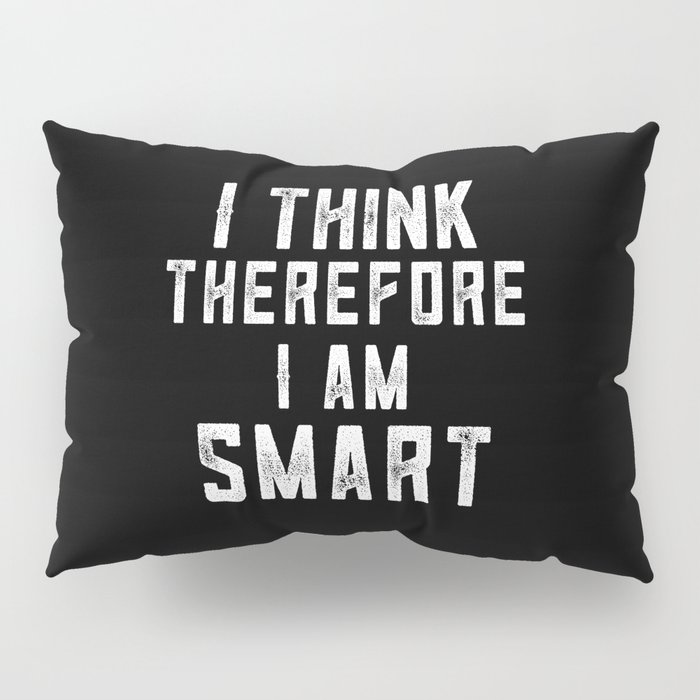 I think, therefore I am Smart (on black) Pillow Sham