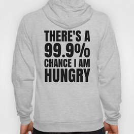 THERE'S A 99.9% PERCENT CHANCE I AM HUNGRY Hoody