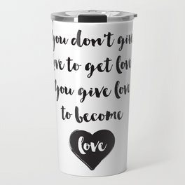You don't give love to get love, you give to become love Quote Travel Mug