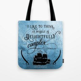 Delightfully complex quote - Nikolai Lantsov - Leigh Bardugo Tote Bag