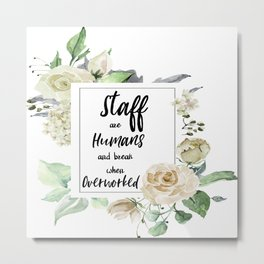 Staff are humans and break when overworked Metal Print
