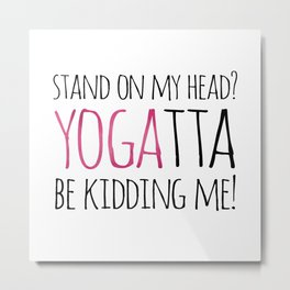 Stand On My Head? YOGAtta Be Kidding Me! Metal Print