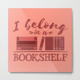 I belong in a bookshelf Metal Print