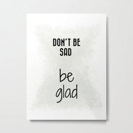 Don't Be Sad, Be Glad (achro) Metal Print