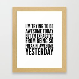I'M TRYING TO BE AWESOME TODAY, BUT I'M EXHAUSTED FROM BEING SO FREAKIN' AWESOME YESTERDAY Framed Art Print