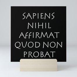 Sapiens nihil affirmat quod non probat Mini Art Print