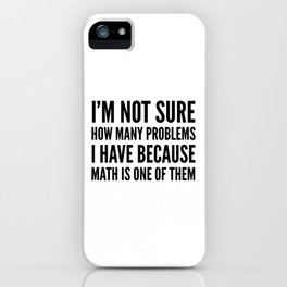 I'M NOT SURE HOW MANY PROBLEMS I HAVE BECAUSE MATH IS ONE OF THEM iPhone Case