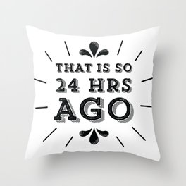 So 24 Hours Ago! Throw Pillow