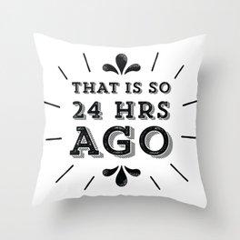 So 24 Hours Ago! Throw Pillow