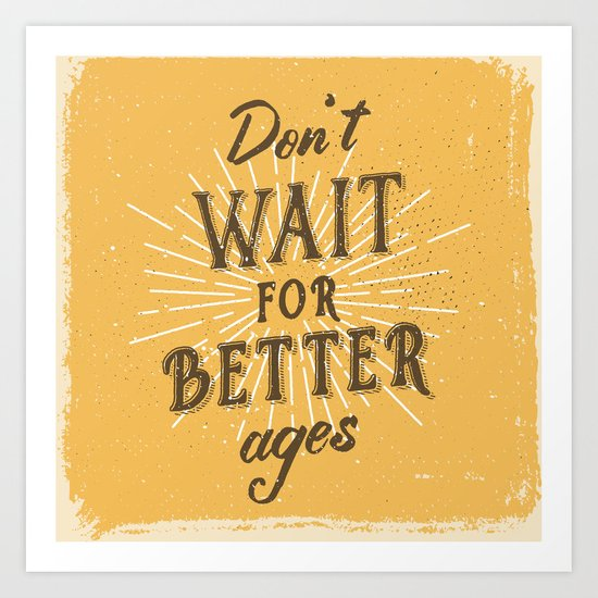 Don't wait for better ages Art Print