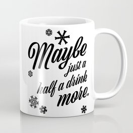 Maybe Just A Half A Drink More Coffee Mug