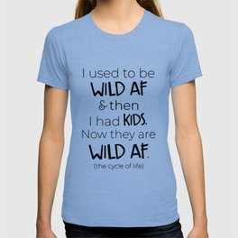 I used to be wild af and then i had kids now they are wild af the cycle of life mom t-shirts T-shirt