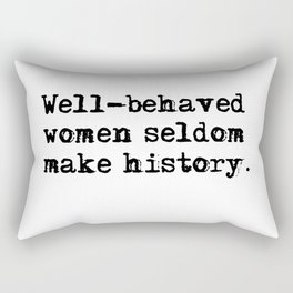 Well-behaved women seldom make history Rectangular Pillow