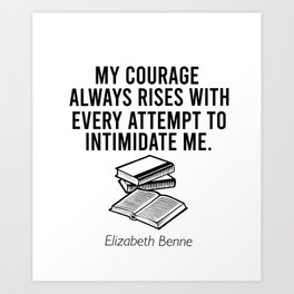 My courase always rises with every attempt to intimidate me Art Print
