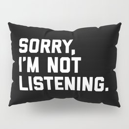 Not Listening Funny Quote Pillow Sham
