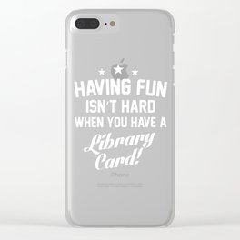 Having Fun Isn't Hard When You Have a Library Card T-Shirt Clear iPhone Case