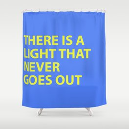 THERE IS A LIGHT THAT NEVER GOES OUT Shower Curtain