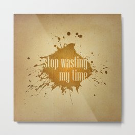 stop wasting my time Metal Print