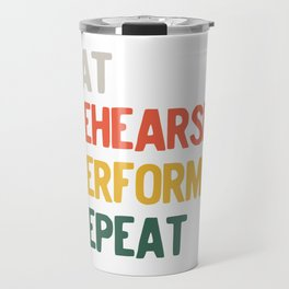 Eat Rehearse Perform Repeat Musical Theatre Instructor Coach graphic Travel Mug