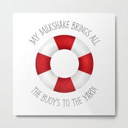 My Milkshake Brings All The Buoys To The Yard! Metal Print