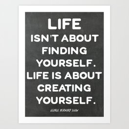 Life isn't about finding yourself. Life is about creating yourself. Art Print